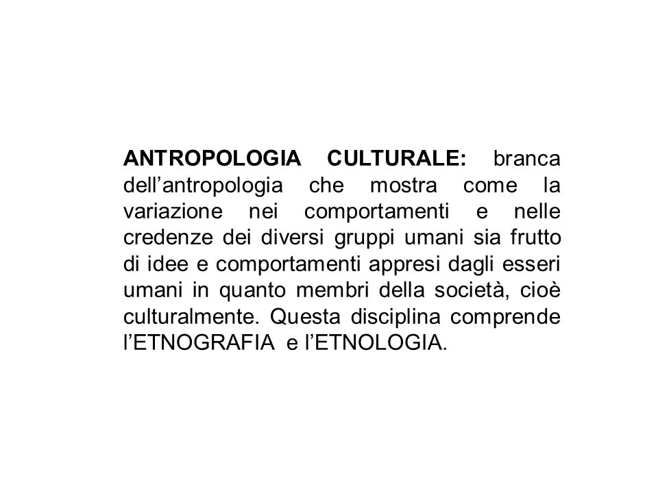 ANTROPOLOGIA CULTURALE: branca dell'antropologia che mostra come la variazione nei comportamenti e nelle credenze dei diversi gruppi umani sia frutto di idee e comportamenti appresi dagli esseri umani in quanto membri della società, cioè culturalmente.