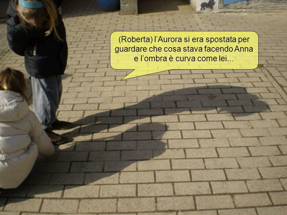 (Roberta) l'Aurora si era spostata per guardare che cosa stava facendo Anna e l'ombra è curva come lei...