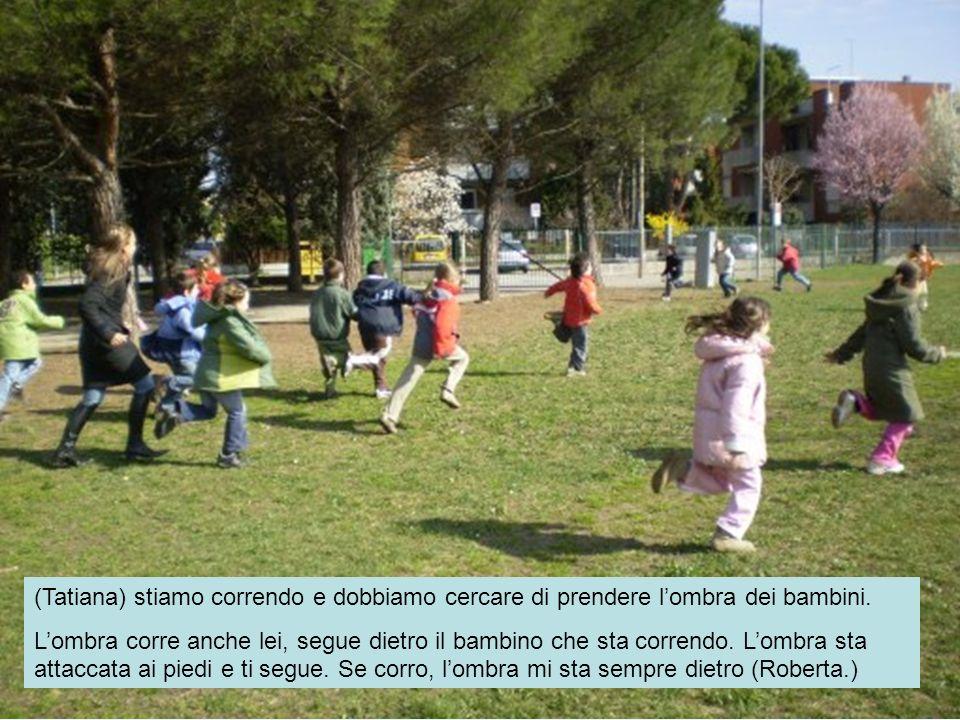 (Tatiana) stiamo correndo e dobbiamo cercare di prendere l'ombra dei bambini.
