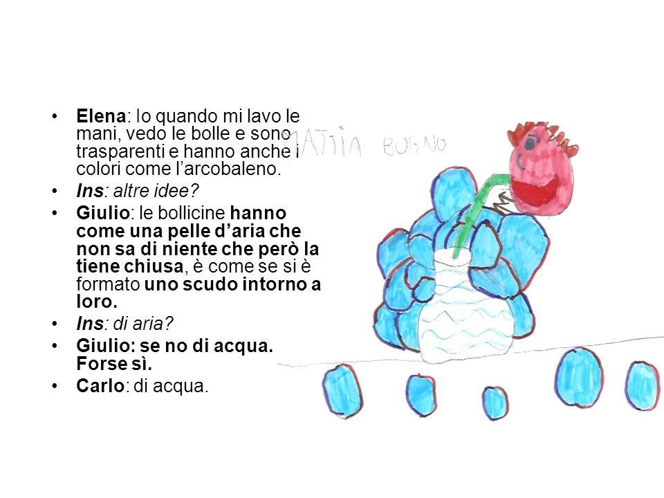 Elena: Io quando mi lavo le mani, vedo le bolle e sono trasparenti e hanno anche i colori come l'arcobaleno.