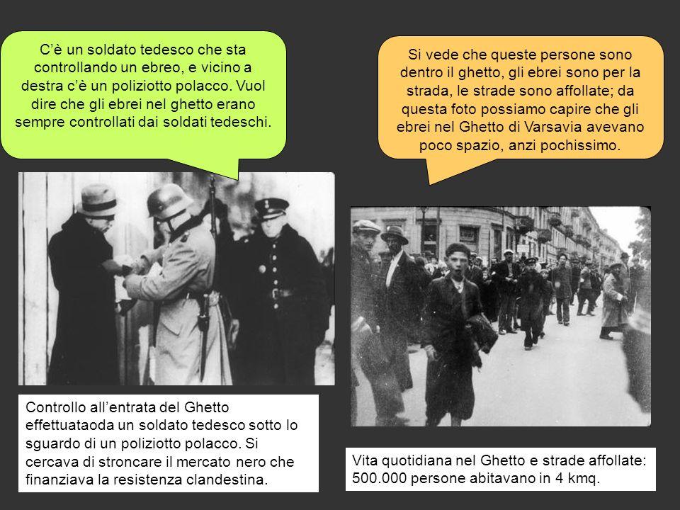 C'è un soldato tedesco che sta controllando un ebreo, e vicino a destra c'è un poliziotto polacco. Vuol dire che gli ebrei nel ghetto erano sempre controllati dai soldati tedeschi.