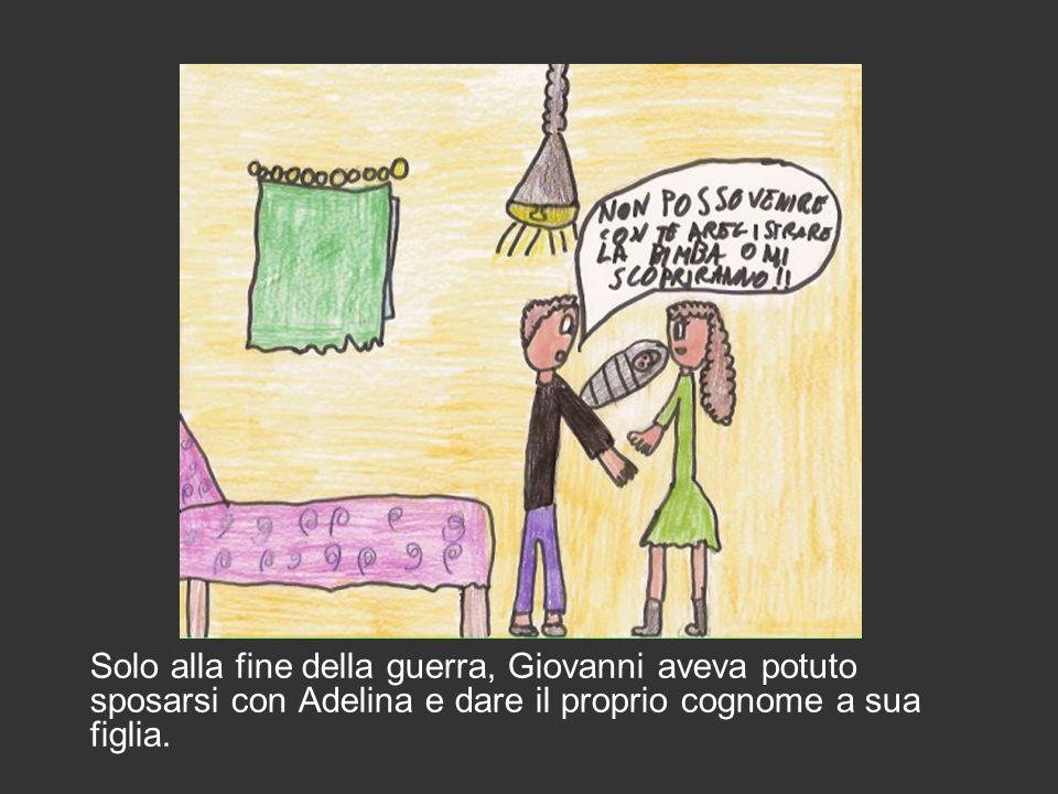 Solo alla fine della guerra, Giovanni aveva potuto sposarsi con Adelina e dare il proprio cognome a sua figlia.