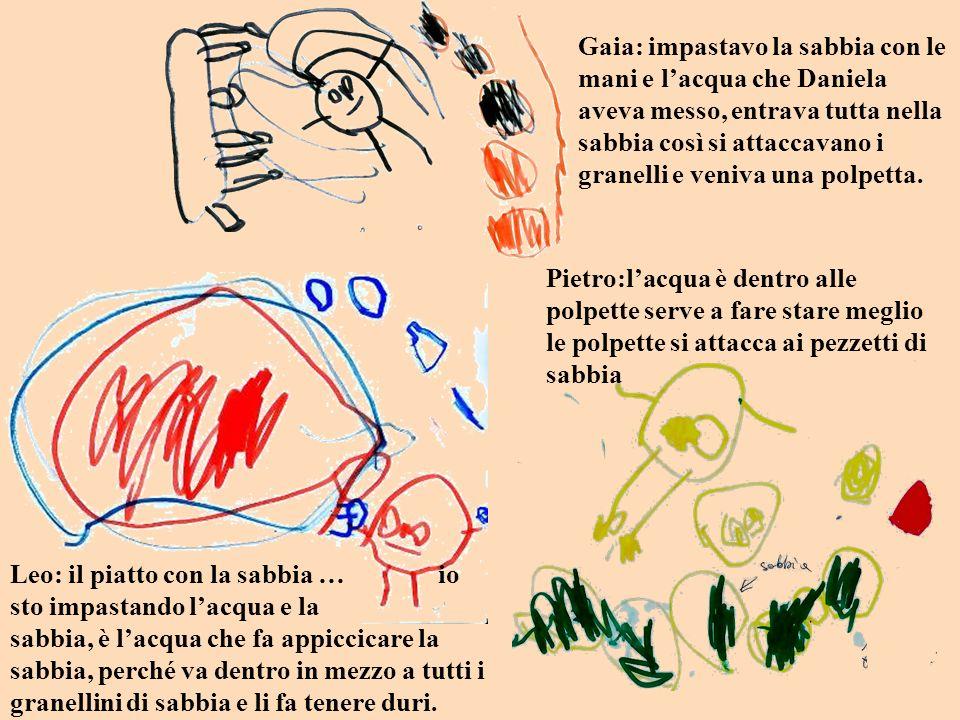 Gaia: impastavo la sabbia con le mani e l'acqua che Daniela aveva messo, entrava tutta nella sabbia così si attaccavano i granelli e veniva una polpetta.