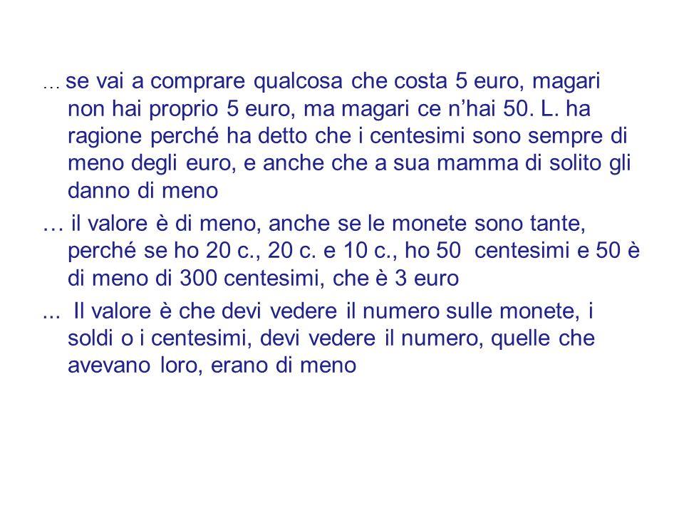 … se vai a comprare qualcosa che costa 5 euro, magari non hai proprio 5 euro, ma magari ce n'hai 50. L. ha ragione perché ha detto che i centesimi sono sempre di meno degli euro, e anche che a sua mamma di solito gli danno di meno