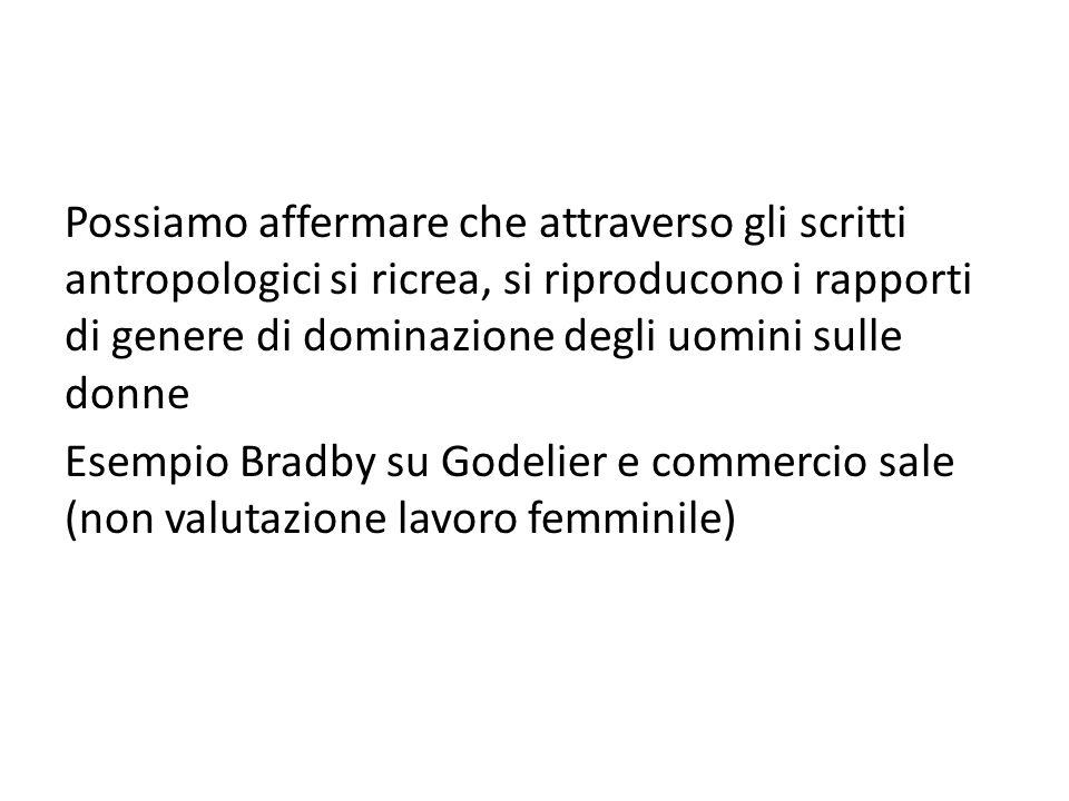 Possiamo affermare che attraverso gli scritti antropologici si ricrea, si riproducono i rapporti di genere di dominazione degli uomini sulle donne Esempio Bradby su Godelier e commercio sale (non valutazione lavoro femminile)