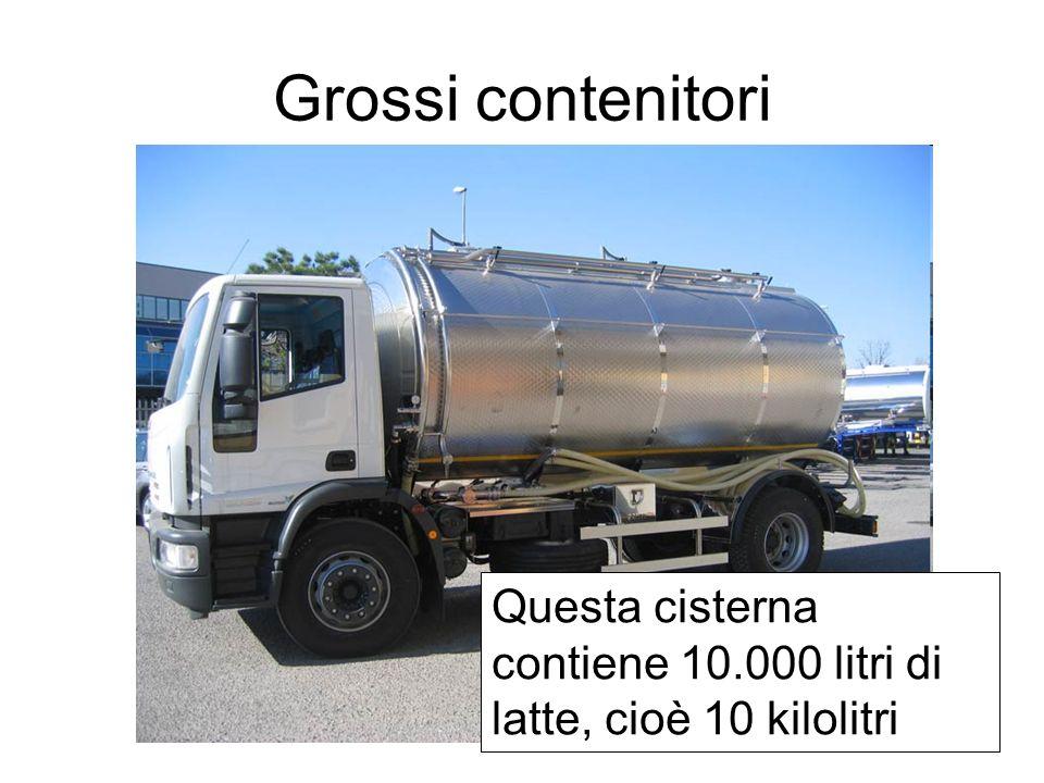 Grossi contenitori Questa cisterna contiene 10.000 litri di latte, cioè 10 kilolitri