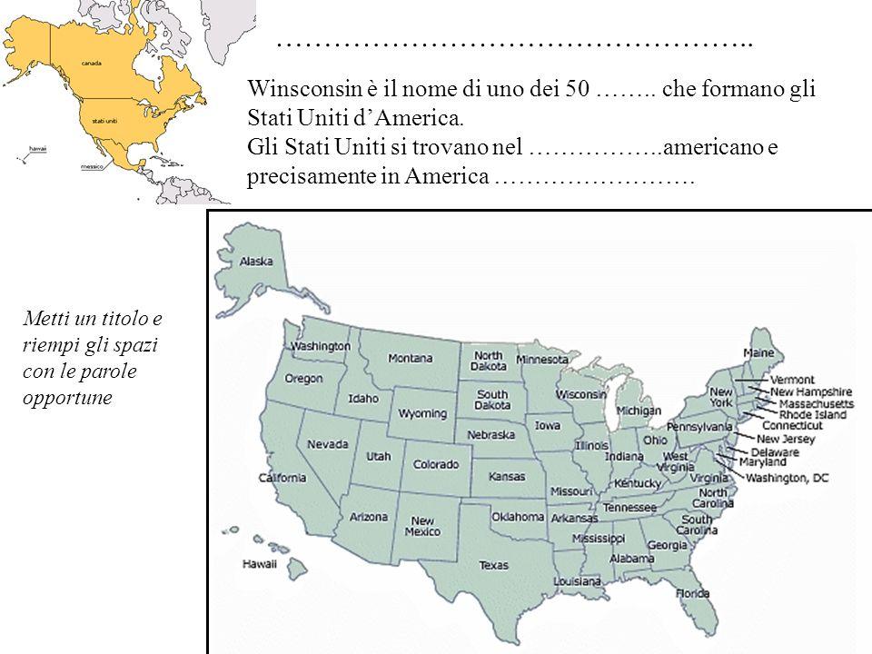 ………………………………………….. Winsconsin è il nome di uno dei 50 …….. che formano gli Stati Uniti d'America.
