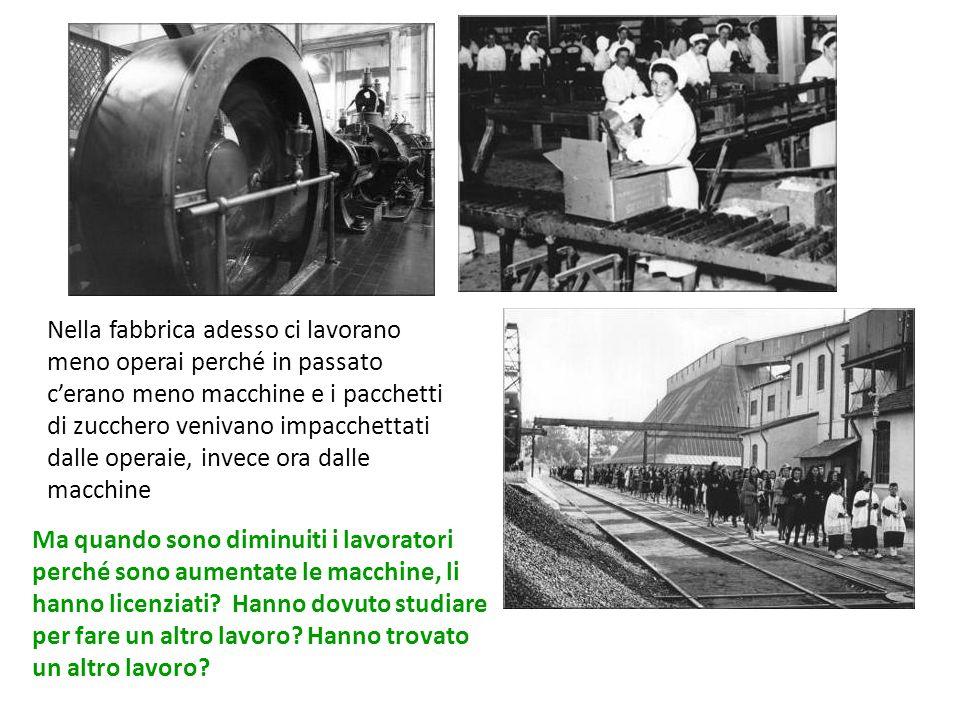 Nella fabbrica adesso ci lavorano meno operai perché in passato c'erano meno macchine e i pacchetti di zucchero venivano impacchettati dalle operaie, invece ora dalle macchine