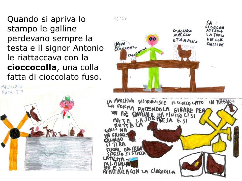 Quando si apriva lo stampo le galline perdevano sempre la testa e il signor Antonio le riattaccava con la cioccocolla, una colla fatta di cioccolato fuso.