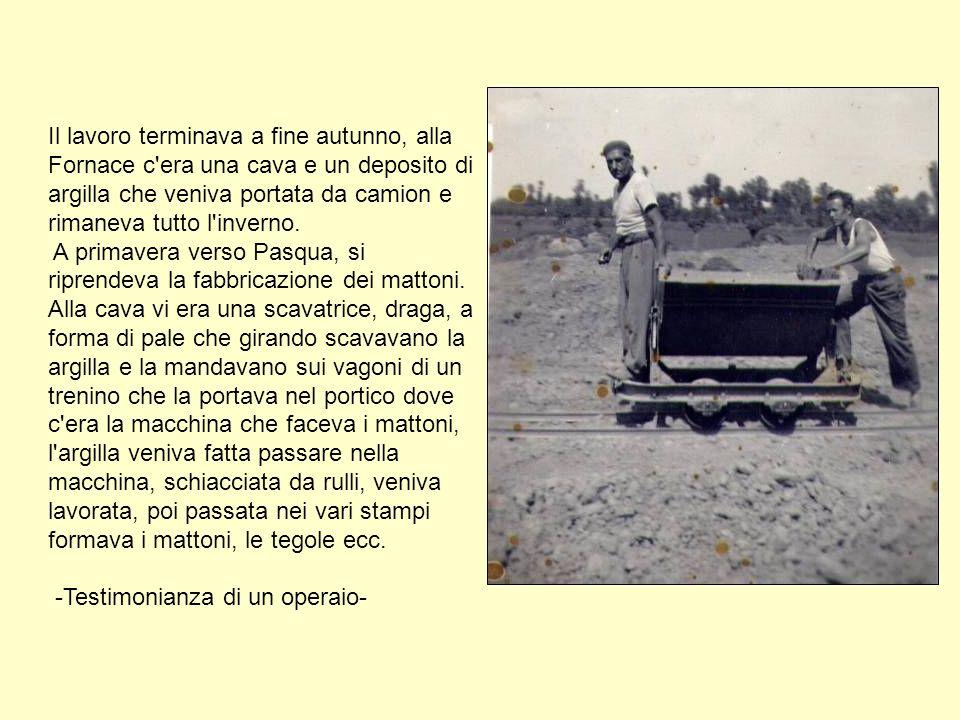 Il lavoro terminava a fine autunno, alla Fornace c era una cava e un deposito di argilla che veniva portata da camion e rimaneva tutto l inverno.