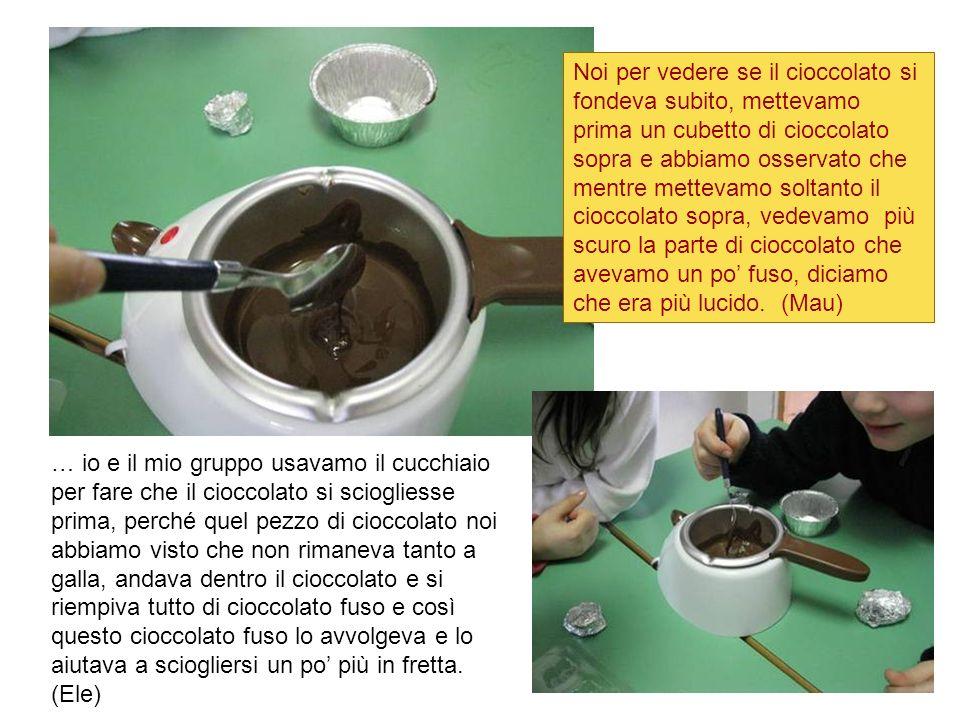 Noi per vedere se il cioccolato si fondeva subito, mettevamo prima un cubetto di cioccolato sopra e abbiamo osservato che mentre mettevamo soltanto il cioccolato sopra, vedevamo più scuro la parte di cioccolato che avevamo un po' fuso, diciamo che era più lucido. (Mau)