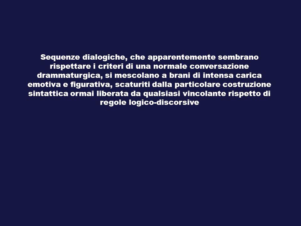 Sequenze dialogiche, che apparentemente sembrano rispettare i criteri di una normale conversazione drammaturgica, si mescolano a brani di intensa carica emotiva e figurativa, scaturiti dalla particolare costruzione sintattica ormai liberata da qualsiasi vincolante rispetto di regole logico-discorsive