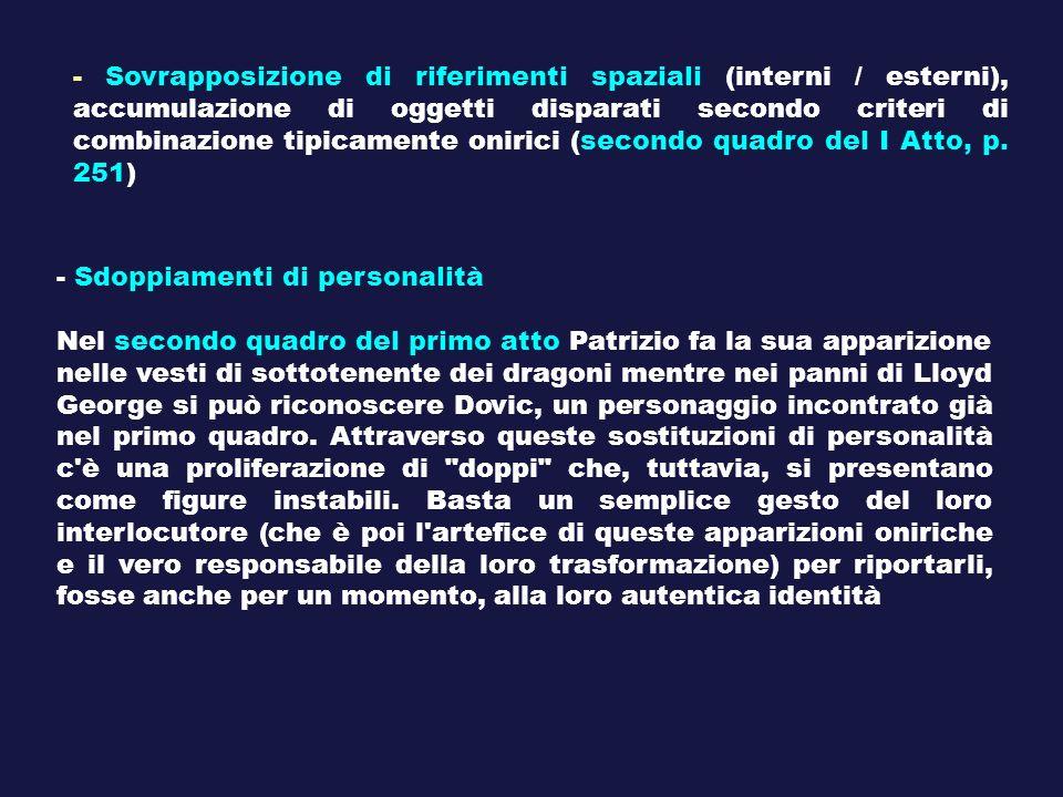 - Sovrapposizione di riferimenti spaziali (interni / esterni), accumulazione di oggetti disparati secondo criteri di combinazione tipicamente onirici (secondo quadro del I Atto, p. 251)