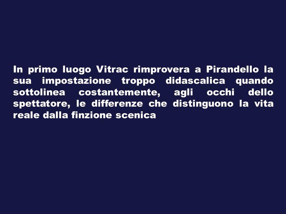 In primo luogo Vitrac rimprovera a Pirandello la sua impostazione troppo didascalica quando sottolinea costantemente, agli occhi dello spettatore, le differenze che distinguono la vita reale dalla finzione scenica