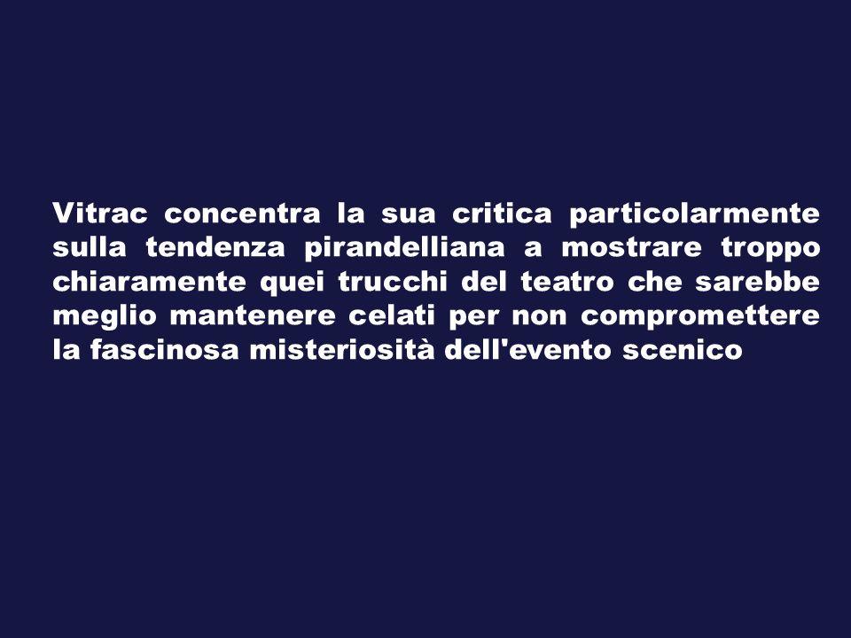 Vitrac concentra la sua critica particolarmente sulla tendenza pirandelliana a mostrare troppo chiaramente quei trucchi del teatro che sarebbe meglio mantenere celati per non compromettere la fascinosa misteriosità dell evento scenico