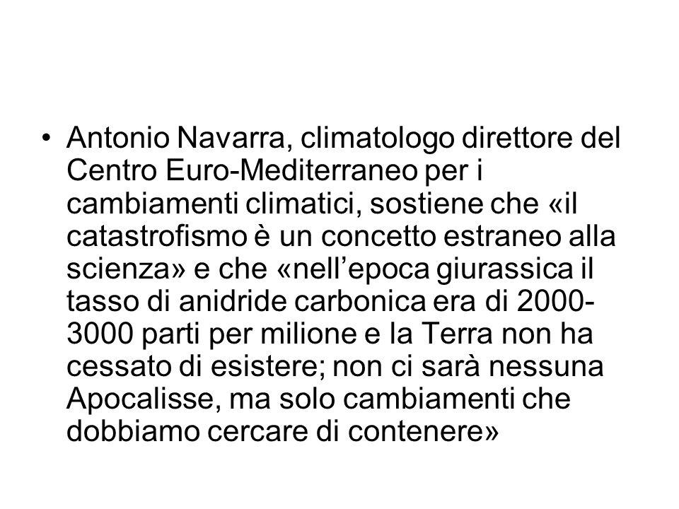 Antonio Navarra, climatologo direttore del Centro Euro-Mediterraneo per i cambiamenti climatici, sostiene che «il catastrofismo è un concetto estraneo alla scienza» e che «nell'epoca giurassica il tasso di anidride carbonica era di 2000-3000 parti per milione e la Terra non ha cessato di esistere; non ci sarà nessuna Apocalisse, ma solo cambiamenti che dobbiamo cercare di contenere»