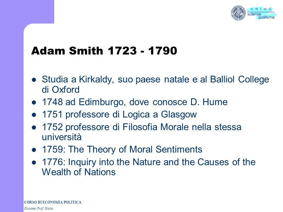Adam Smith 1723 - 1790 Studia a Kirkaldy, suo paese natale e al Balliol College di Oxford. 1748 ad Edimburgo, dove conosce D. Hume.