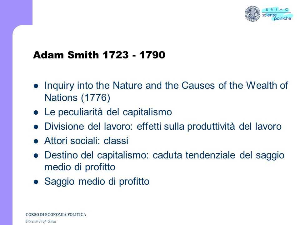 Adam Smith 1723 - 1790 Inquiry into the Nature and the Causes of the Wealth of Nations (1776) Le peculiarità del capitalismo.
