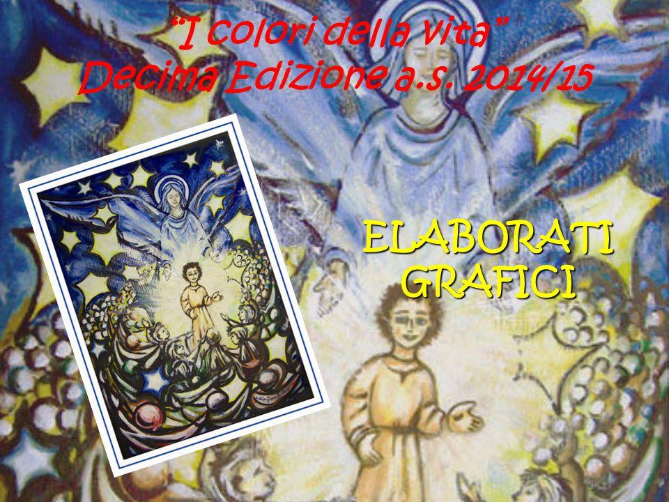 I colori della vita Decima Edizione a.s. 2014/15 ELABORATI GRAFICI