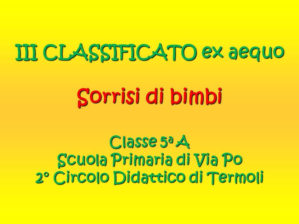 III CLASSIFICATO ex aequo Sorrisi di bimbi Classe 5a A Scuola Primaria di Via Po 2° Circolo Didattico di Termoli