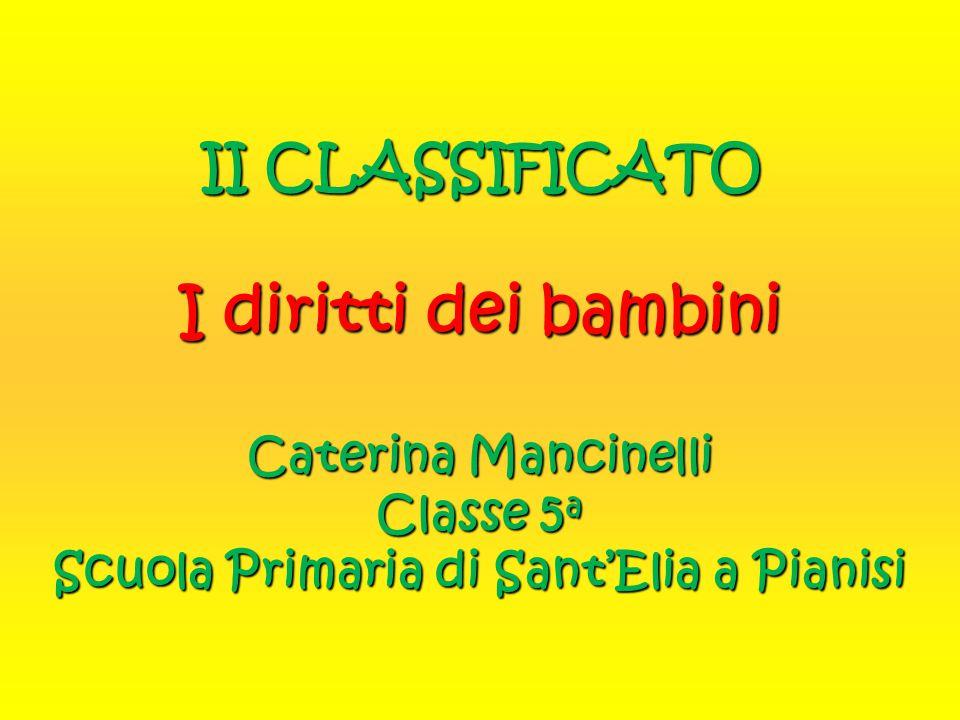 II CLASSIFICATO I diritti dei bambini Caterina Mancinelli Classe 5a Scuola Primaria di Sant'Elia a Pianisi