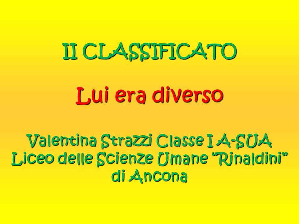 II CLASSIFICATO Lui era diverso Valentina Strazzi Classe I A-SUA Liceo delle Scienze Umane Rinaldini di Ancona