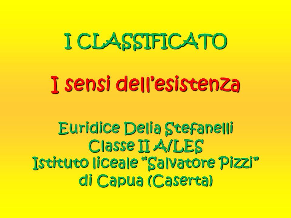 I CLASSIFICATO I sensi dell'esistenza Euridice Delia Stefanelli Classe II A/LES Istituto liceale Salvatore Pizzi di Capua (Caserta)