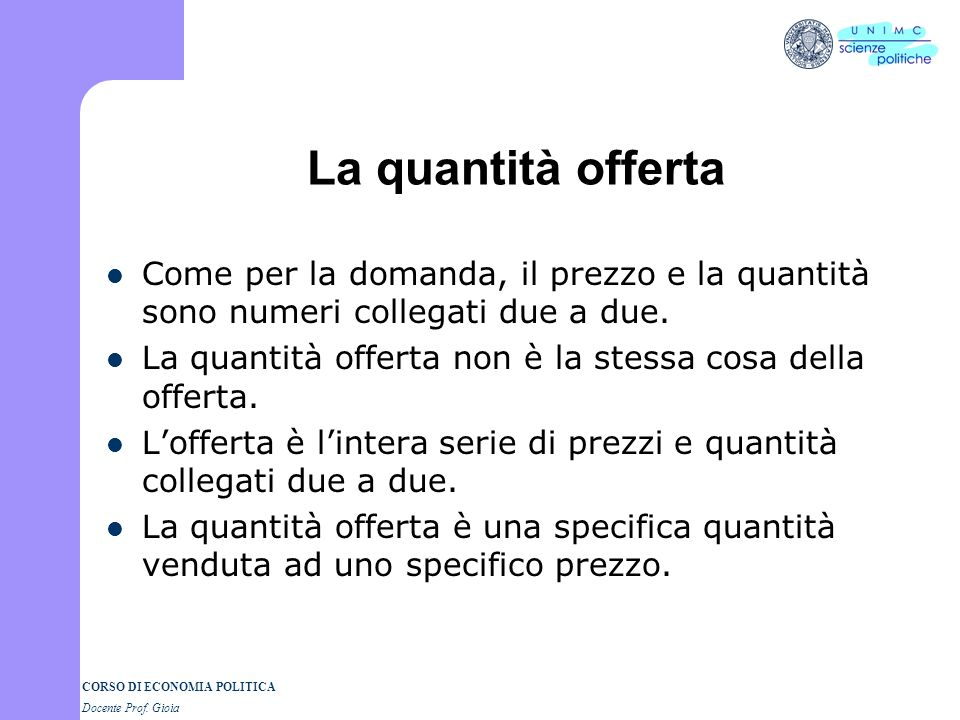 La quantità offerta Come per la domanda, il prezzo e la quantità sono numeri collegati due a due.