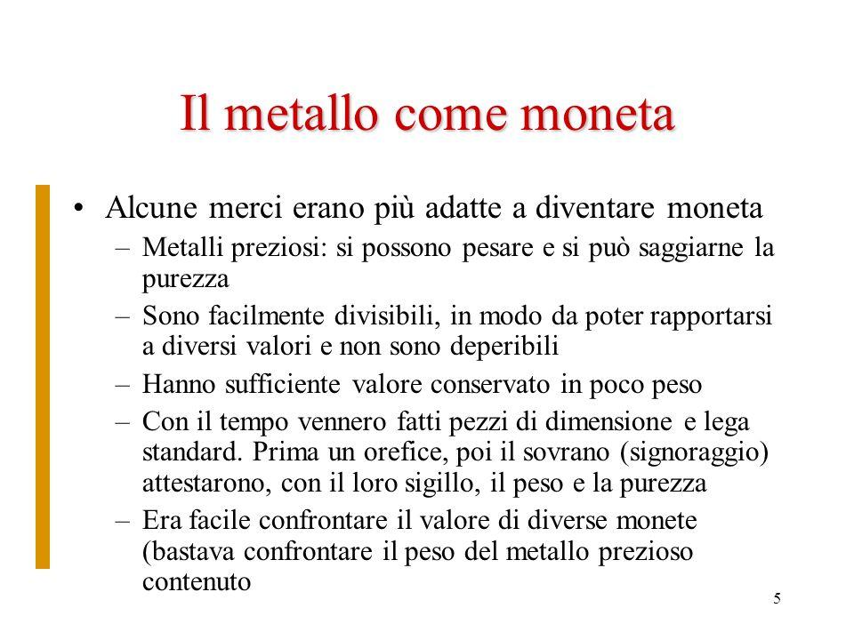 Il metallo come moneta Alcune merci erano più adatte a diventare moneta. Metalli preziosi: si possono pesare e si può saggiarne la purezza.