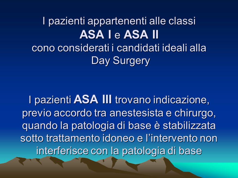 I pazienti appartenenti alle classi ASA I e ASA II cono considerati i candidati ideali alla Day Surgery I pazienti ASA III trovano indicazione, previo accordo tra anestesista e chirurgo, quando la patologia di base è stabilizzata sotto trattamento idoneo e l'intervento non interferisce con la patologia di base