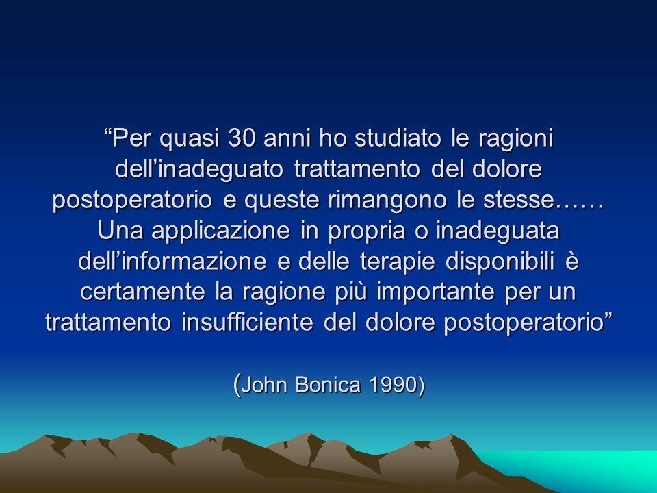 Per quasi 30 anni ho studiato le ragioni dell'inadeguato trattamento del dolore postoperatorio e queste rimangono le stesse…… Una applicazione in propria o inadeguata dell'informazione e delle terapie disponibili è certamente la ragione più importante per un trattamento insufficiente del dolore postoperatorio (John Bonica 1990)
