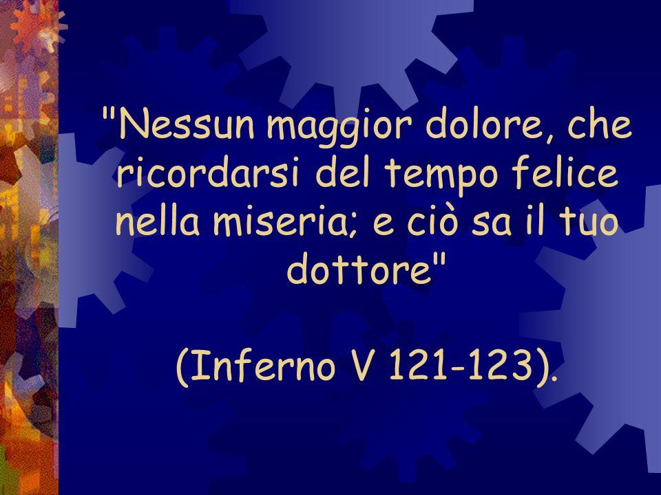 Nessun maggior dolore, che ricordarsi del tempo felice nella miseria; e ciò sa il tuo dottore (Inferno V 121-123).
