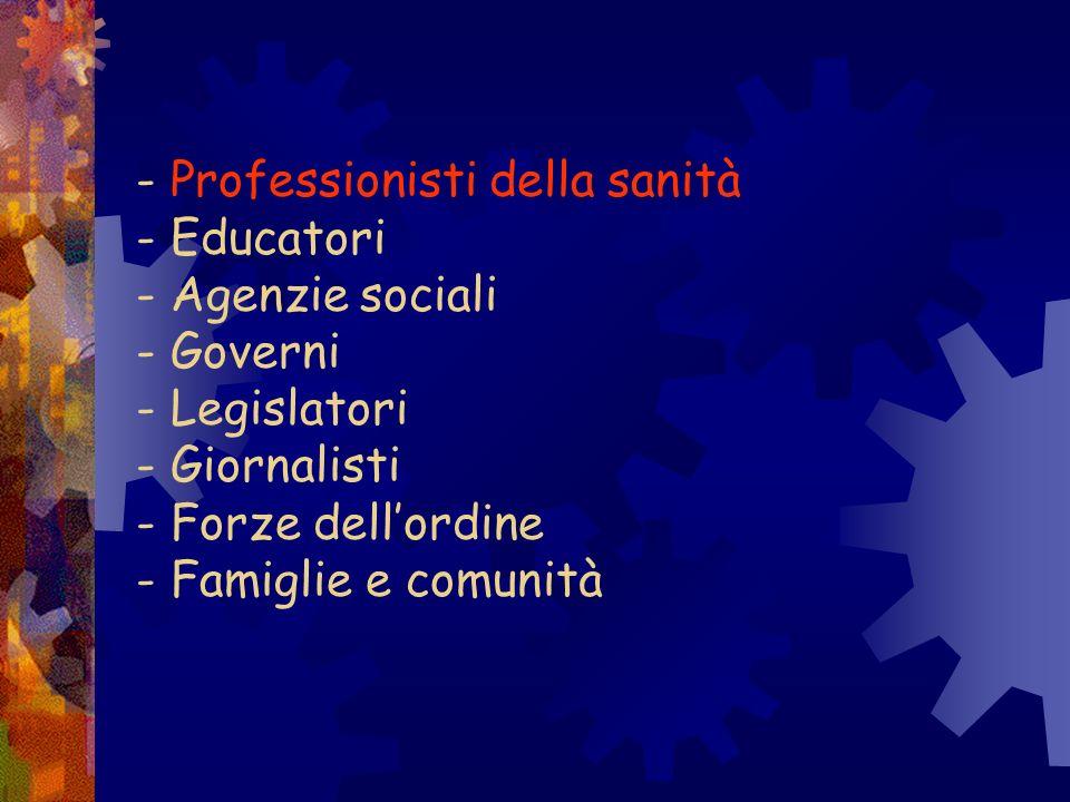 - Professionisti della sanità - Educatori - Agenzie sociali - Governi - Legislatori - Giornalisti - Forze dell'ordine - Famiglie e comunità