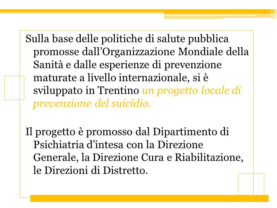 Sulla base delle politiche di salute pubblica promosse dall'Organizzazione Mondiale della Sanità e dalle esperienze di prevenzione maturate a livello internazionale, si è sviluppato in Trentino un progetto locale di prevenzione del suicidio.