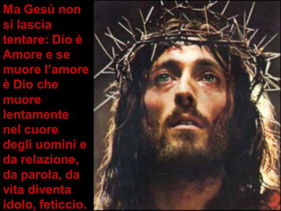 Ma Gesù non si lascia tentare: Dio è Amore e se muore l'amore è Dio che muore lentamente nel cuore degli uomini e da relazione, da parola, da vita diventa idolo, feticcio.