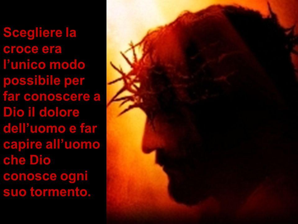 Scegliere la croce era l'unico modo possibile per far conoscere a Dio il dolore dell'uomo e far capire all'uomo che Dio conosce ogni suo tormento.