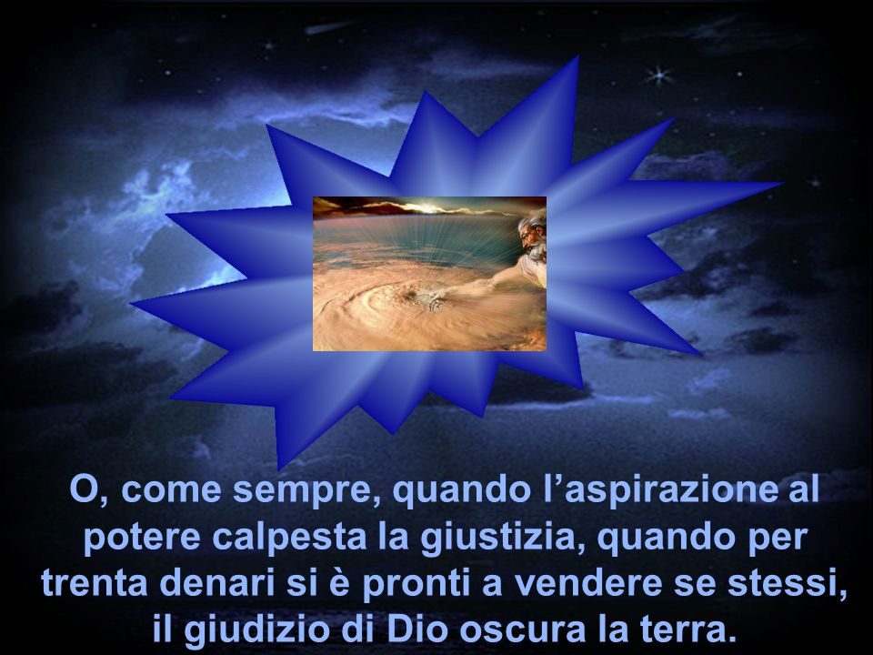 O, come sempre, quando l'aspirazione al potere calpesta la giustizia, quando per trenta denari si è pronti a vendere se stessi, il giudizio di Dio oscura la terra.