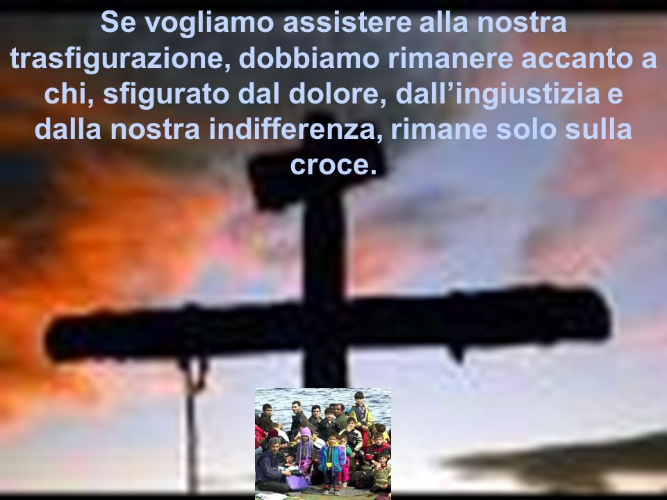 Se vogliamo assistere alla nostra trasfigurazione, dobbiamo rimanere accanto a chi, sfigurato dal dolore, dall'ingiustizia e dalla nostra indifferenza, rimane solo sulla croce.