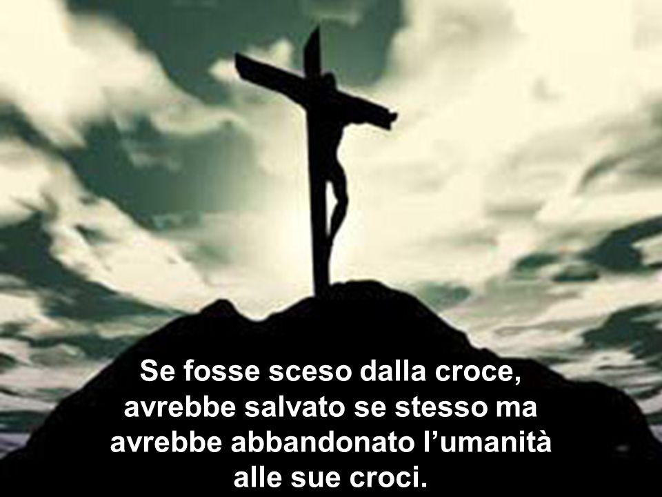 Se fosse sceso dalla croce, avrebbe salvato se stesso ma avrebbe abbandonato l'umanità alle sue croci.