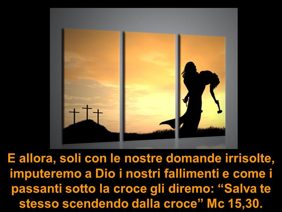 E allora, soli con le nostre domande irrisolte, imputeremo a Dio i nostri fallimenti e come i passanti sotto la croce gli diremo: Salva te stesso scendendo dalla croce Mc 15,30.
