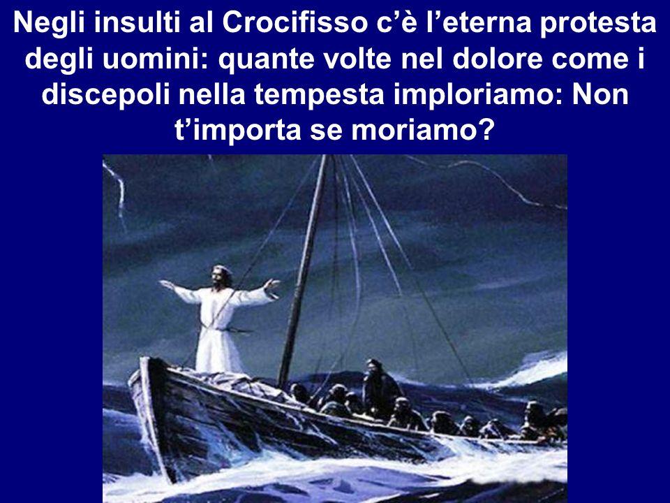 Negli insulti al Crocifisso c'è l'eterna protesta degli uomini: quante volte nel dolore come i discepoli nella tempesta imploriamo: Non t'importa se moriamo