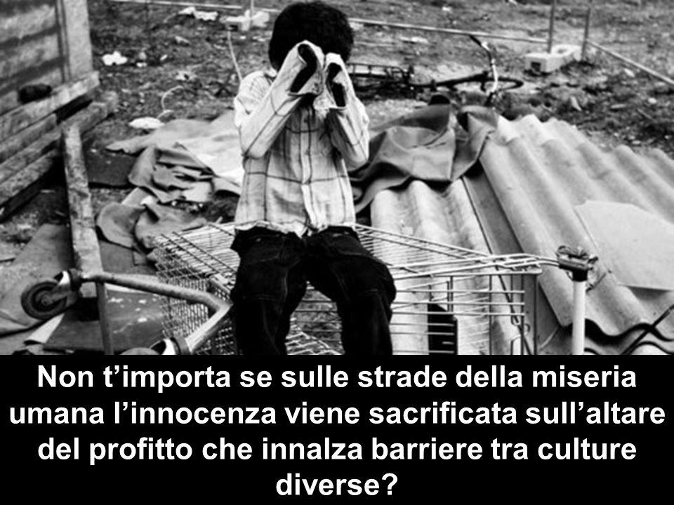 Non t'importa se sulle strade della miseria umana l'innocenza viene sacrificata sull'altare del profitto che innalza barriere tra culture diverse