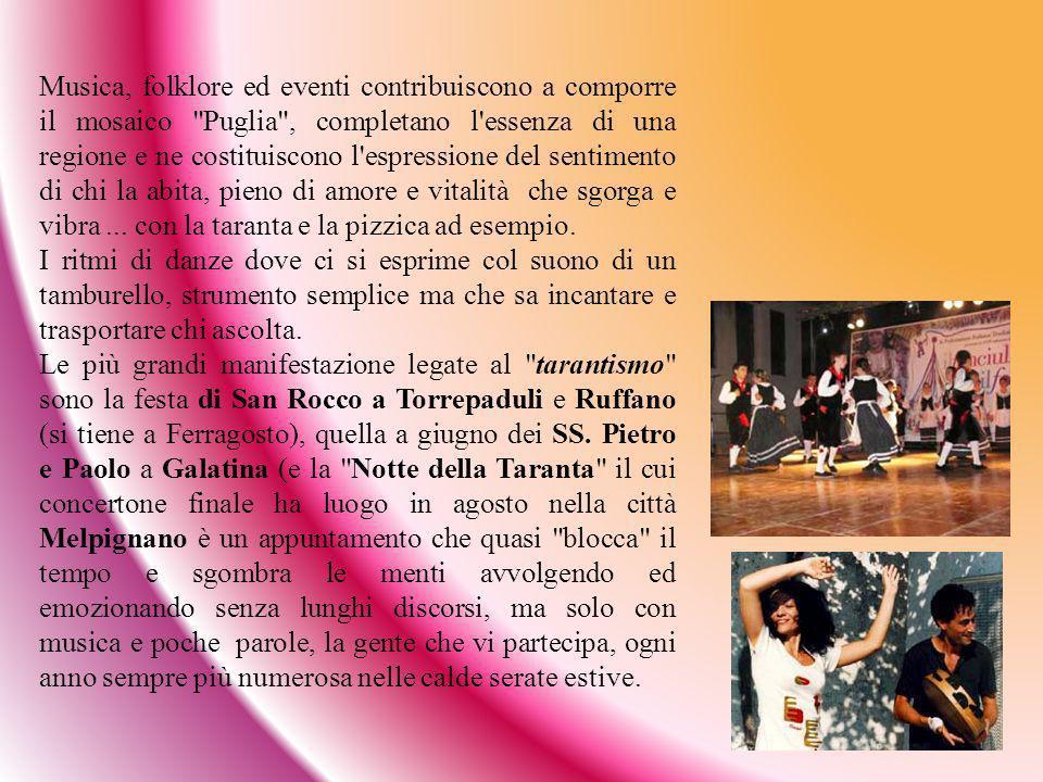 Musica, folklore ed eventi contribuiscono a comporre il mosaico Puglia , completano l essenza di una regione e ne costituiscono l espressione del sentimento di chi la abita, pieno di amore e vitalità che sgorga e vibra ... con la taranta e la pizzica ad esempio.