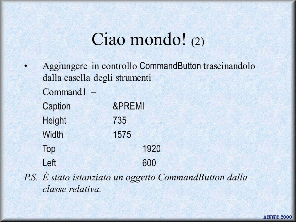 Ciao mondo! (2) Aggiungere in controllo CommandButton trascinandolo dalla casella degli strumenti. Command1 =