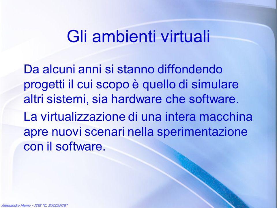 Gli ambienti virtuali Da alcuni anni si stanno diffondendo progetti il cui scopo è quello di simulare altri sistemi, sia hardware che software.
