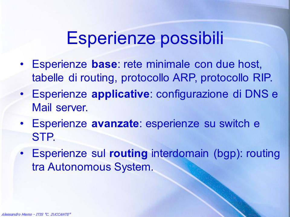 Esperienze possibili Esperienze base: rete minimale con due host, tabelle di routing, protocollo ARP, protocollo RIP.