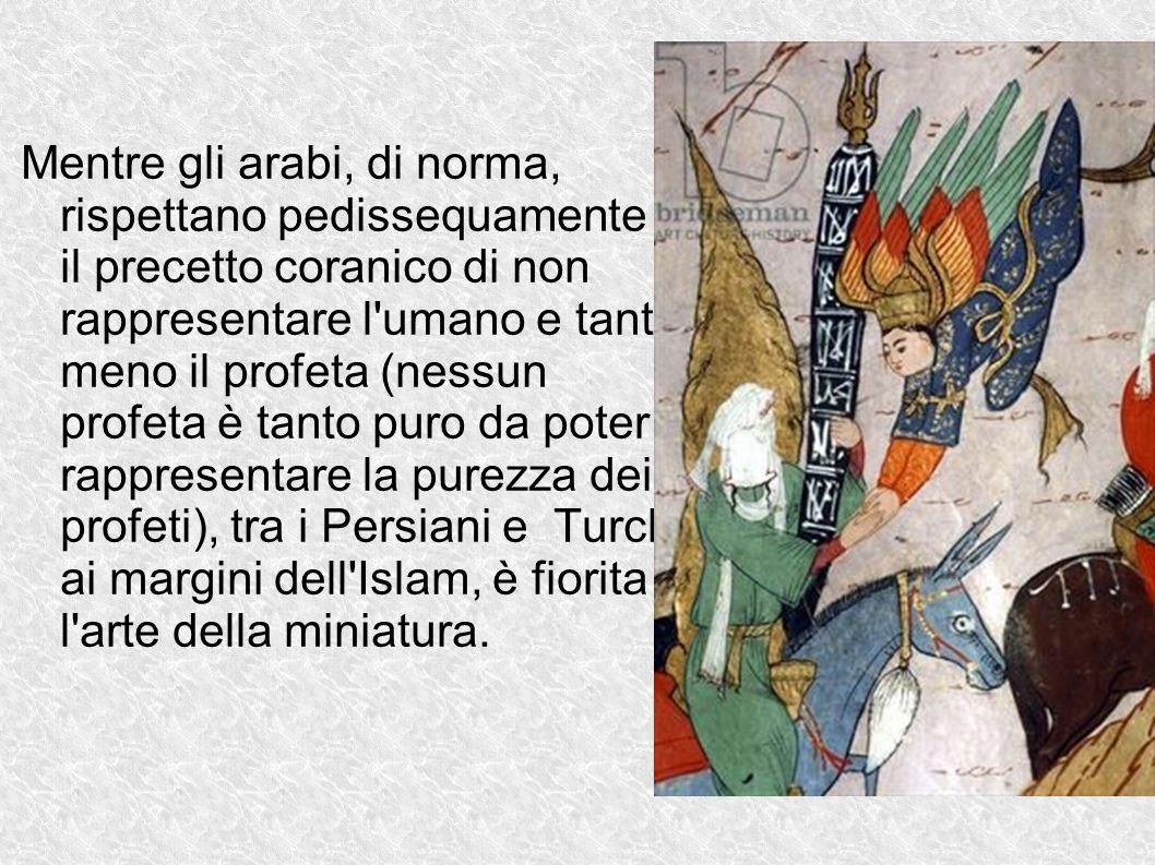 Mentre gli arabi, di norma, rispettano pedissequamente il precetto coranico di non rappresentare l umano e tanto meno il profeta (nessun profeta è tanto puro da poter rappresentare la purezza dei profeti), tra i Persiani e Turchi, ai margini dell Islam, è fiorita l arte della miniatura.