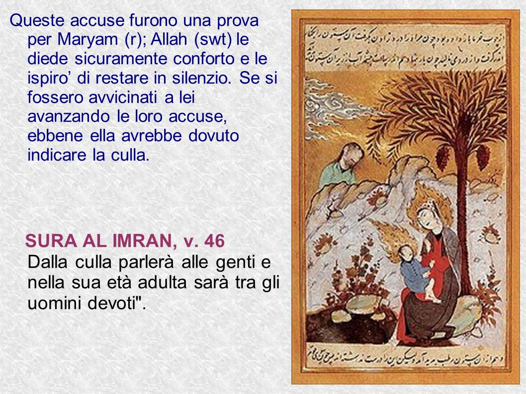 Queste accuse furono una prova per Maryam (r); Allah (swt) le diede sicuramente conforto e le ispiro' di restare in silenzio. Se si fossero avvicinati a lei avanzando le loro accuse, ebbene ella avrebbe dovuto indicare la culla.