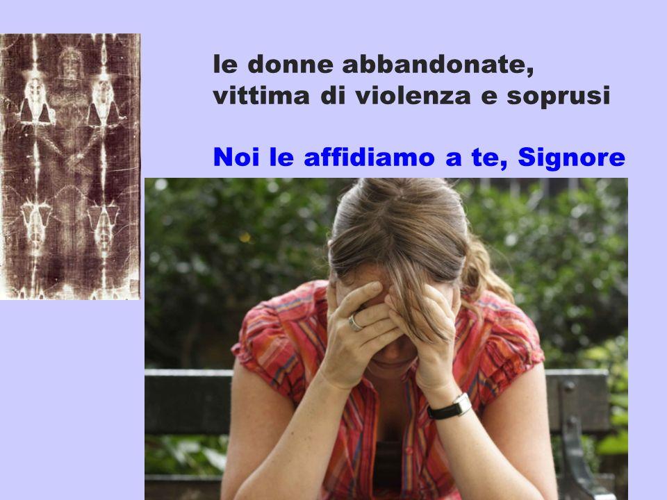 le donne abbandonate, vittima di violenza e soprusi Noi le affidiamo a te, Signore
