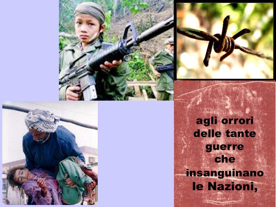 agli orrori delle tante guerre che insanguinano le Nazioni,